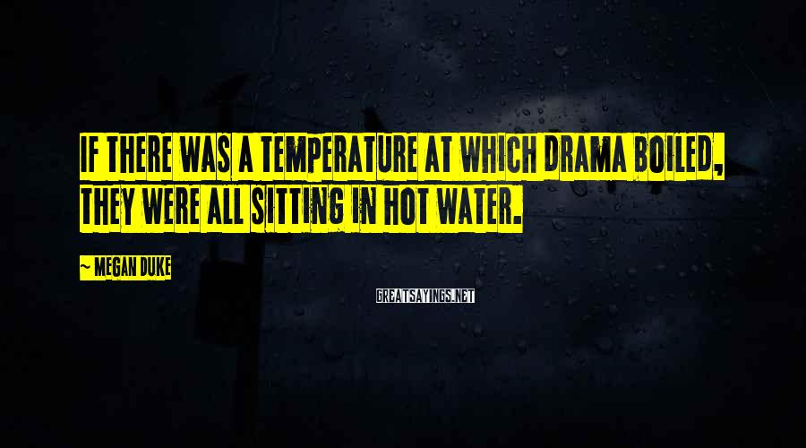 Megan Duke Sayings: If there was a temperature at which drama boiled, they were all sitting in hot