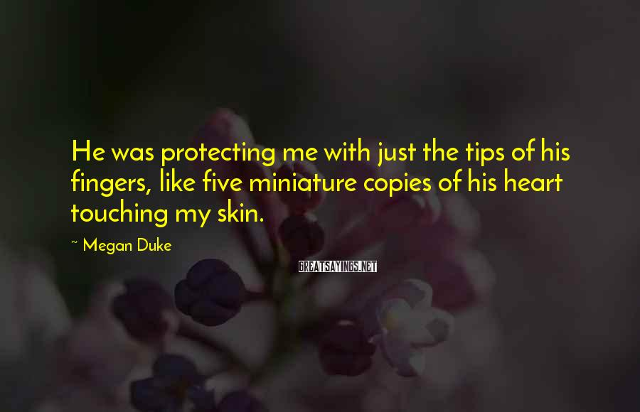 Megan Duke Sayings: He was protecting me with just the tips of his fingers, like five miniature copies