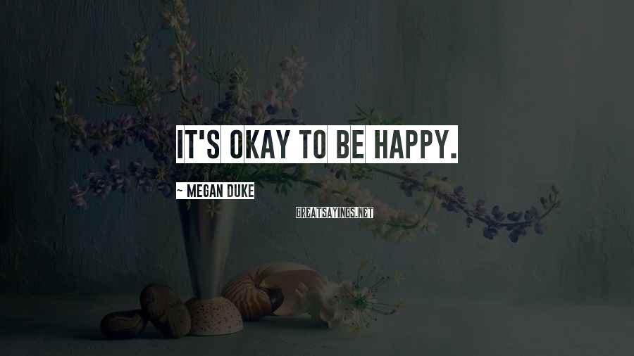 Megan Duke Sayings: It's okay to be happy.