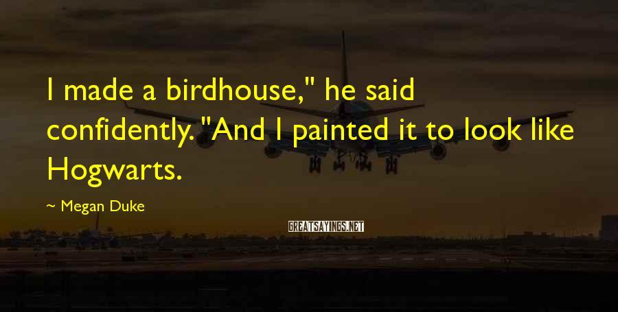 "Megan Duke Sayings: I made a birdhouse,"" he said confidently. ""And I painted it to look like Hogwarts."