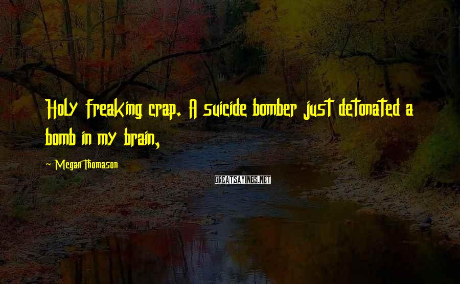 Megan Thomason Sayings: Holy freaking crap. A suicide bomber just detonated a bomb in my brain,