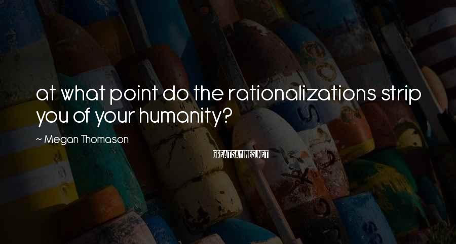 Megan Thomason Sayings: at what point do the rationalizations strip you of your humanity?