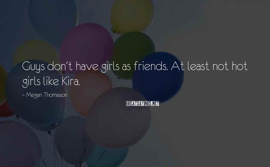 Megan Thomason Sayings: Guys don't have girls as friends. At least not hot girls like Kira.