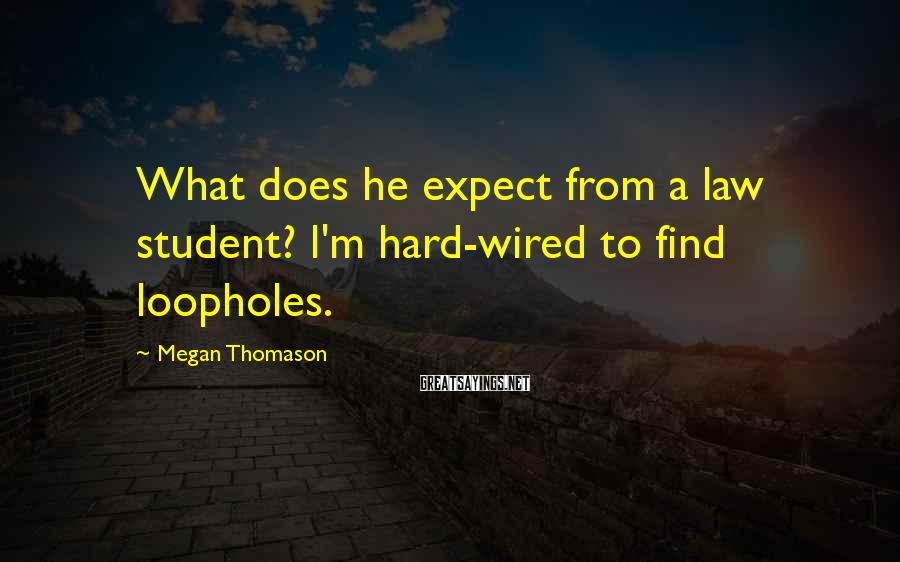 Megan Thomason Sayings: What does he expect from a law student? I'm hard-wired to find loopholes.