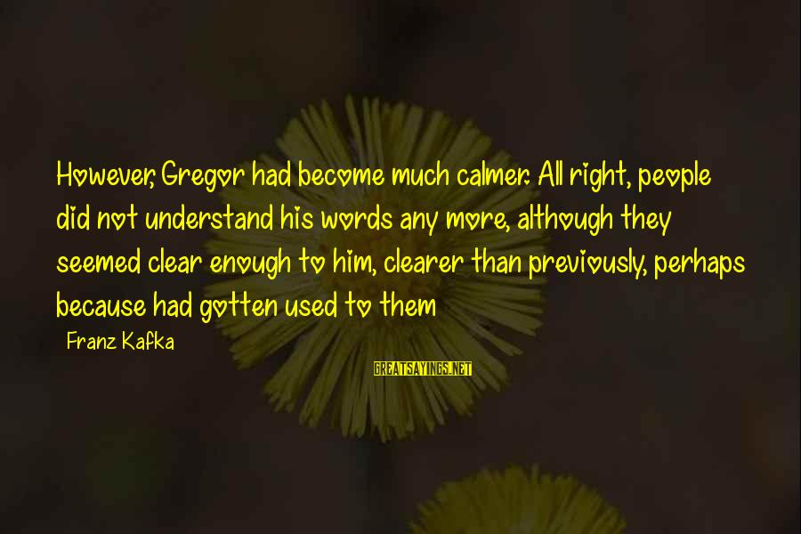Megavitamin Sayings By Franz Kafka: However, Gregor had become much calmer. All right, people did not understand his words any