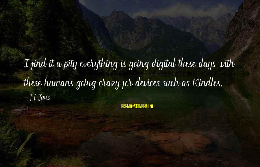 Megavitamin Sayings By J.J. Jones: I find it a pity everything is going digital these days with these humans going