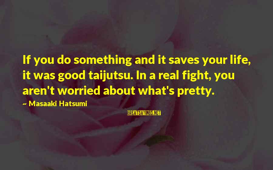 Megavitamin Sayings By Masaaki Hatsumi: If you do something and it saves your life, it was good taijutsu. In a