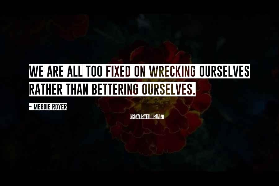 Meggie Royer Sayings: We are all too fixed on wrecking ourselves rather than bettering ourselves.