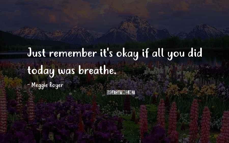 Meggie Royer Sayings: Just remember it's okay if all you did today was breathe.