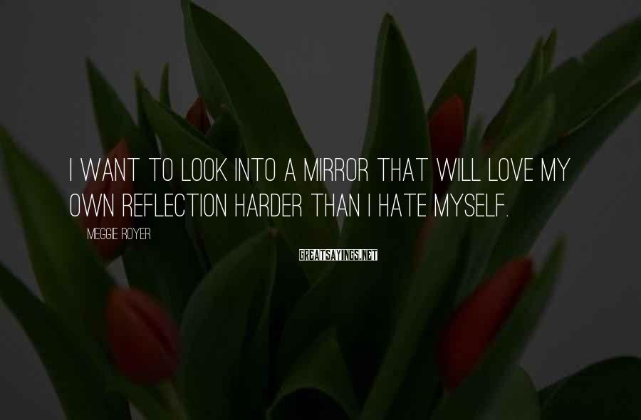 Meggie Royer Sayings: I want to look into a mirror that will love my own reflection harder than