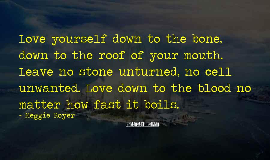 Meggie Royer Sayings: Love yourself down to the bone, down to the roof of your mouth. Leave no