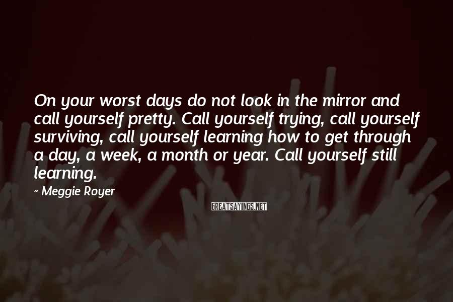 Meggie Royer Sayings: On your worst days do not look in the mirror and call yourself pretty. Call