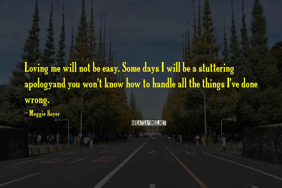 Meggie Royer Sayings: Loving me will not be easy. Some days I will be a stuttering apologyand you