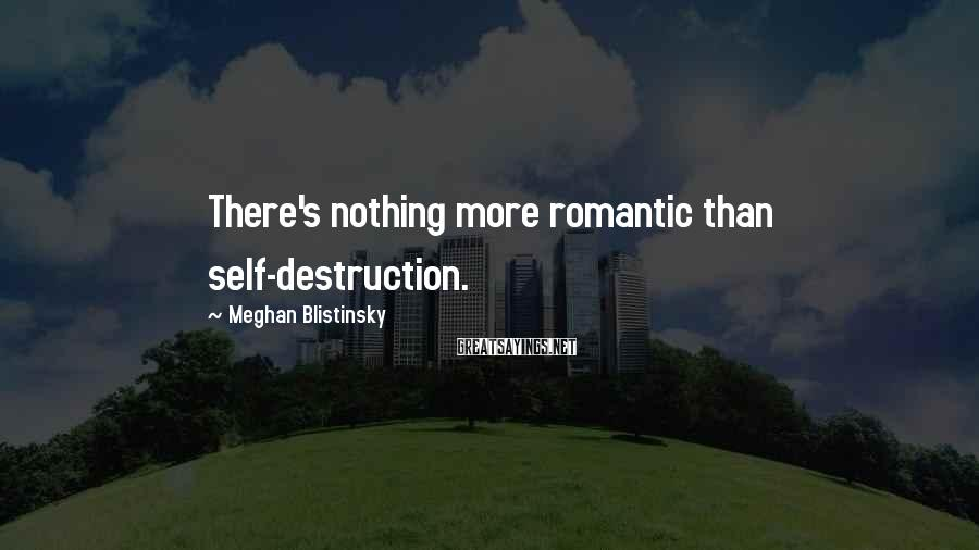 Meghan Blistinsky Sayings: There's nothing more romantic than self-destruction.