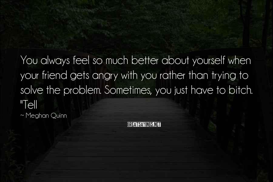 Meghan Quinn Sayings: You always feel so much better about yourself when your friend gets angry with you