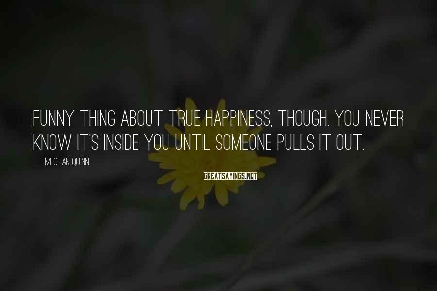 Meghan Quinn Sayings: Funny thing about true happiness, though. You never know it's inside you until someone pulls