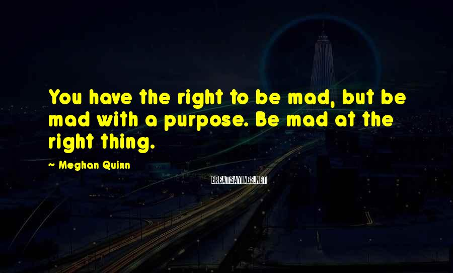 Meghan Quinn Sayings: You have the right to be mad, but be mad with a purpose. Be mad