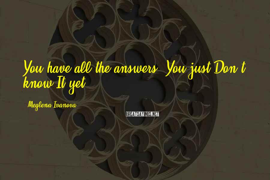 Meglena Ivanova Sayings: You have all the answers. You just Don't know It yet.
