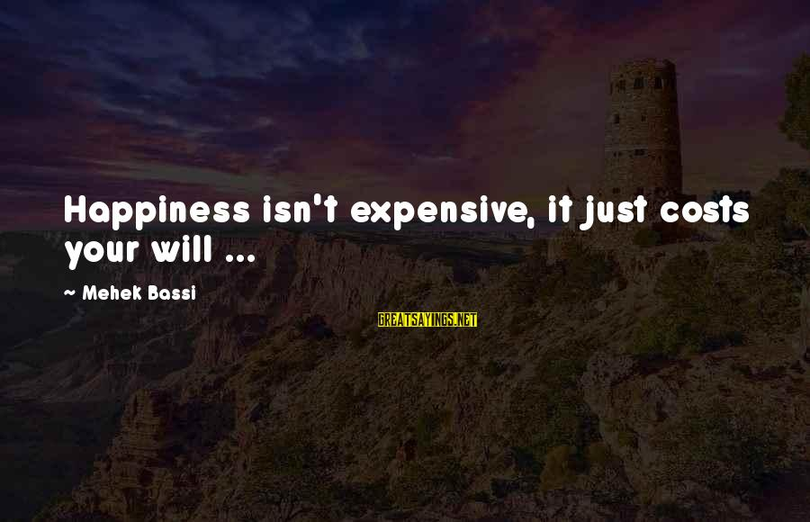 Mehek Bassi Sayings By Mehek Bassi: Happiness isn't expensive, it just costs your will ...