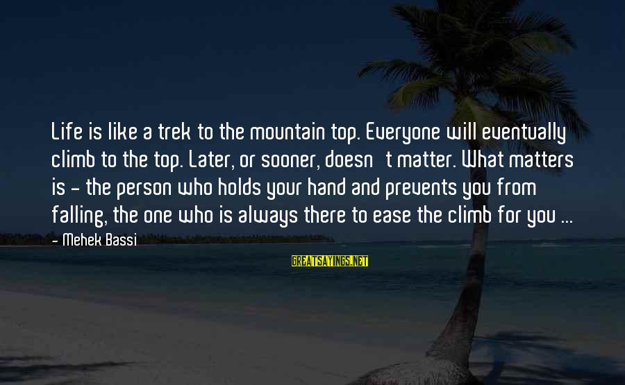 Mehek Bassi Sayings By Mehek Bassi: Life is like a trek to the mountain top. Everyone will eventually climb to the