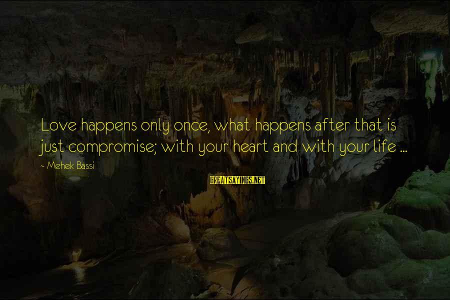 Mehek Bassi Sayings By Mehek Bassi: Love happens only once, what happens after that is just compromise; with your heart and