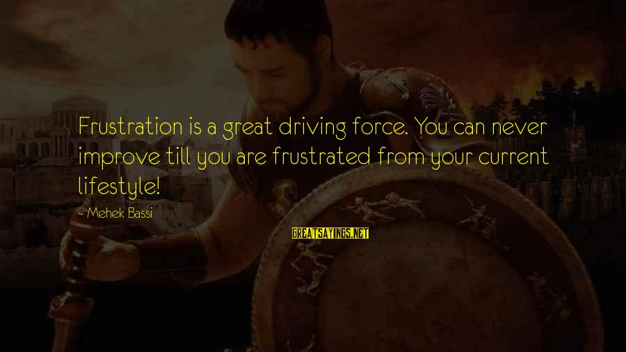 Mehek Bassi Sayings By Mehek Bassi: Frustration is a great driving force. You can never improve till you are frustrated from