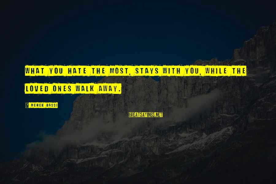 Mehek Bassi Sayings By Mehek Bassi: What you hate the most, stays with you, while the loved ones walk away.