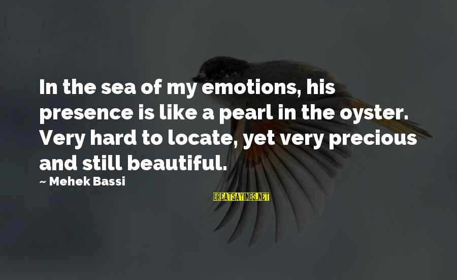 Mehek Bassi Sayings By Mehek Bassi: In the sea of my emotions, his presence is like a pearl in the oyster.