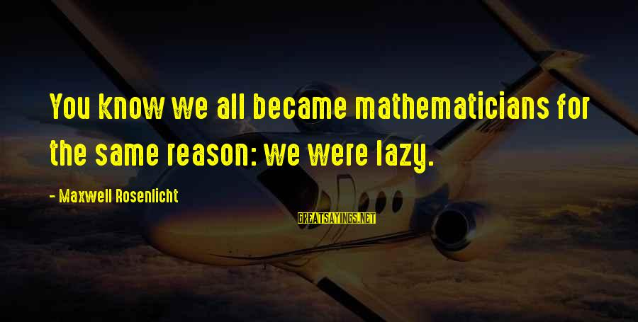 Mehmet Scholl Sayings By Maxwell Rosenlicht: You know we all became mathematicians for the same reason: we were lazy.