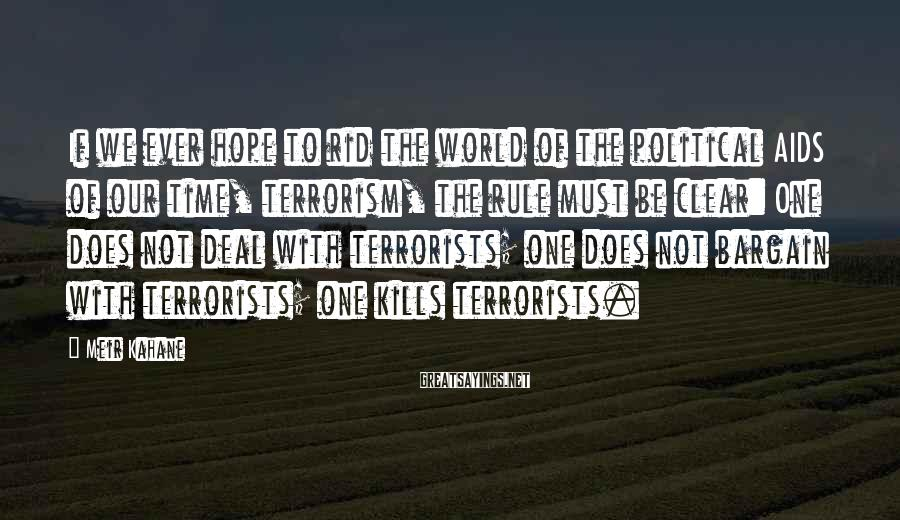 Meir Kahane Sayings: If we ever hope to rid the world of the political AIDS of our time,