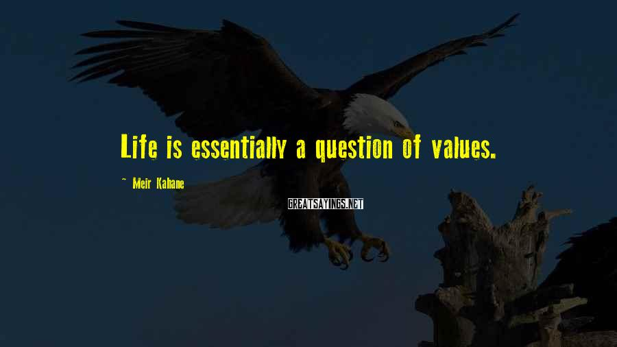 Meir Kahane Sayings: Life is essentially a question of values.