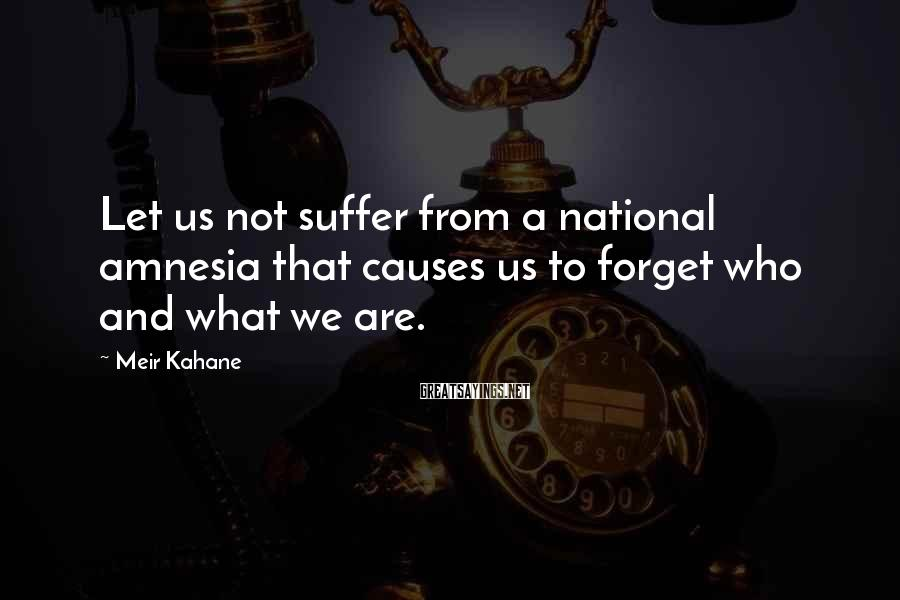 Meir Kahane Sayings: Let us not suffer from a national amnesia that causes us to forget who and