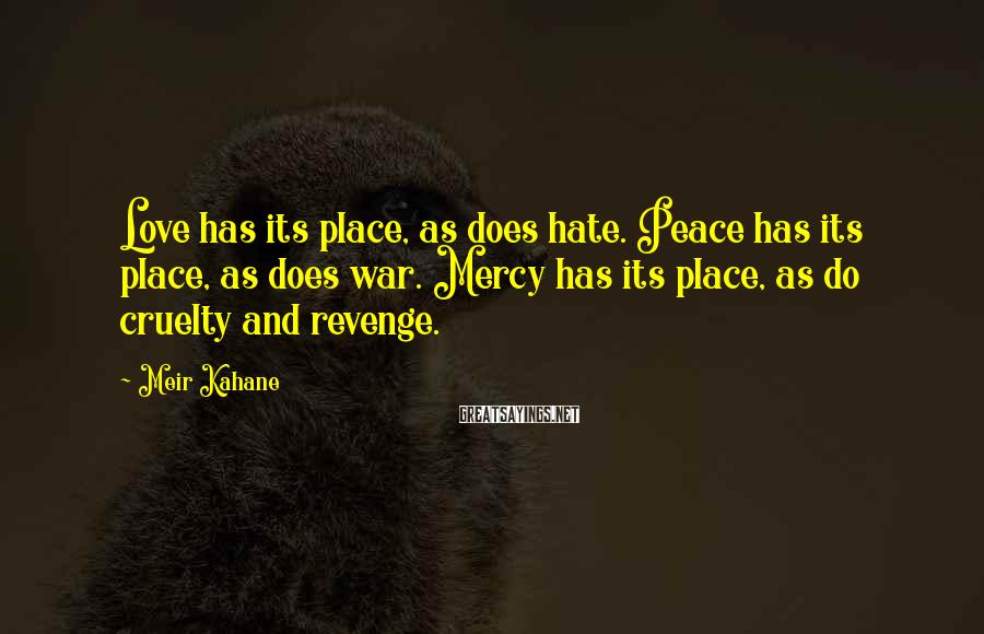 Meir Kahane Sayings: Love has its place, as does hate. Peace has its place, as does war. Mercy