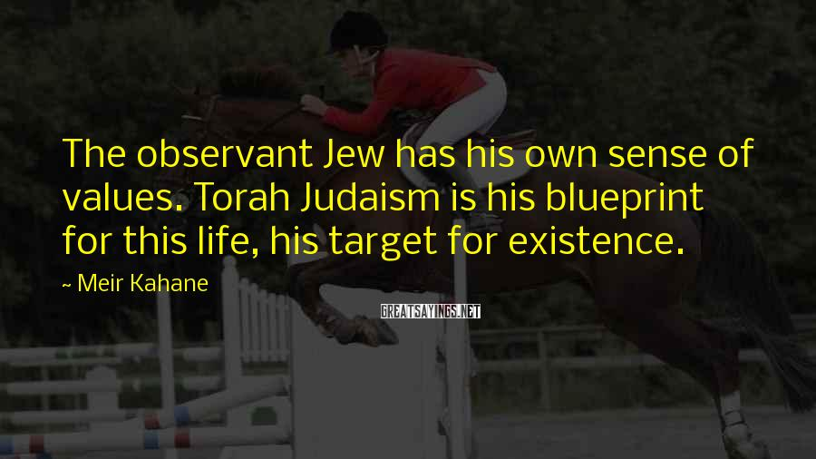 Meir Kahane Sayings: The observant Jew has his own sense of values. Torah Judaism is his blueprint for