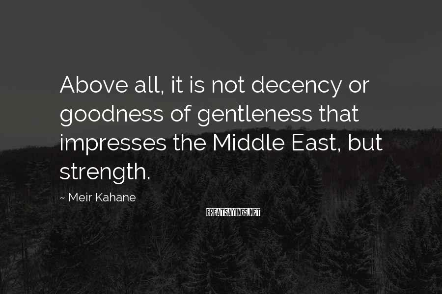 Meir Kahane Sayings: Above all, it is not decency or goodness of gentleness that impresses the Middle East,
