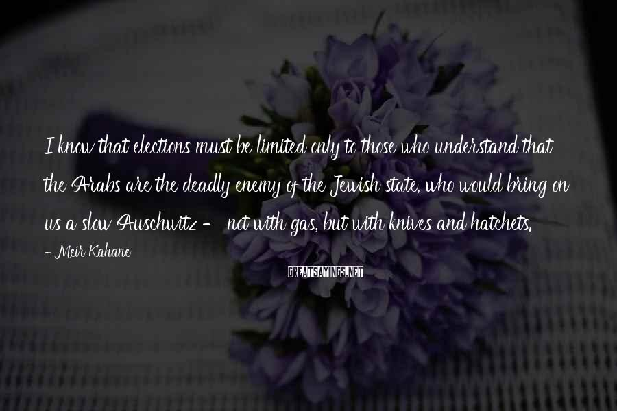 Meir Kahane Sayings: I know that elections must be limited only to those who understand that the Arabs