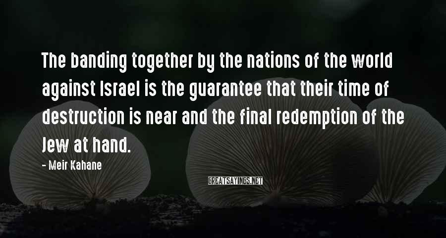 Meir Kahane Sayings: The banding together by the nations of the world against Israel is the guarantee that