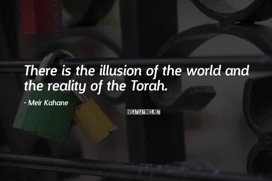 Meir Kahane Sayings: There is the illusion of the world and the reality of the Torah.