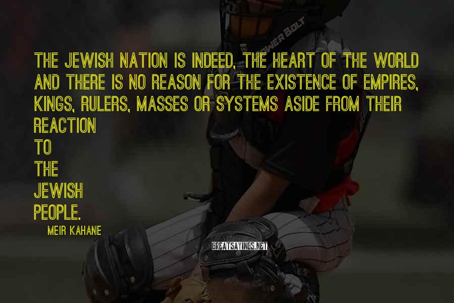 Meir Kahane Sayings: The Jewish nation is indeed, the heart of the world and there is no reason