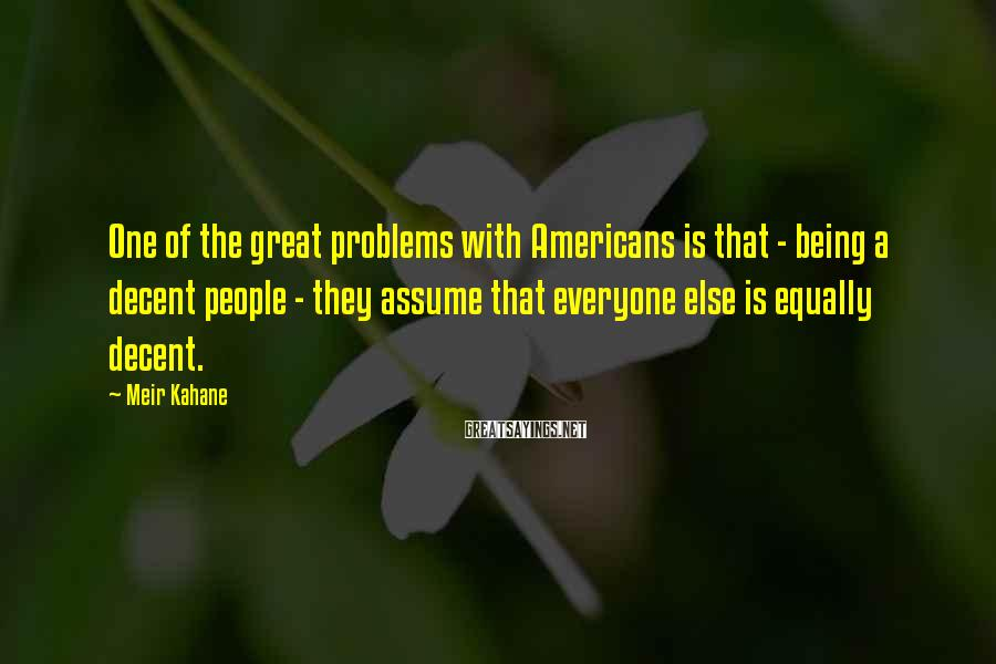 Meir Kahane Sayings: One of the great problems with Americans is that - being a decent people -