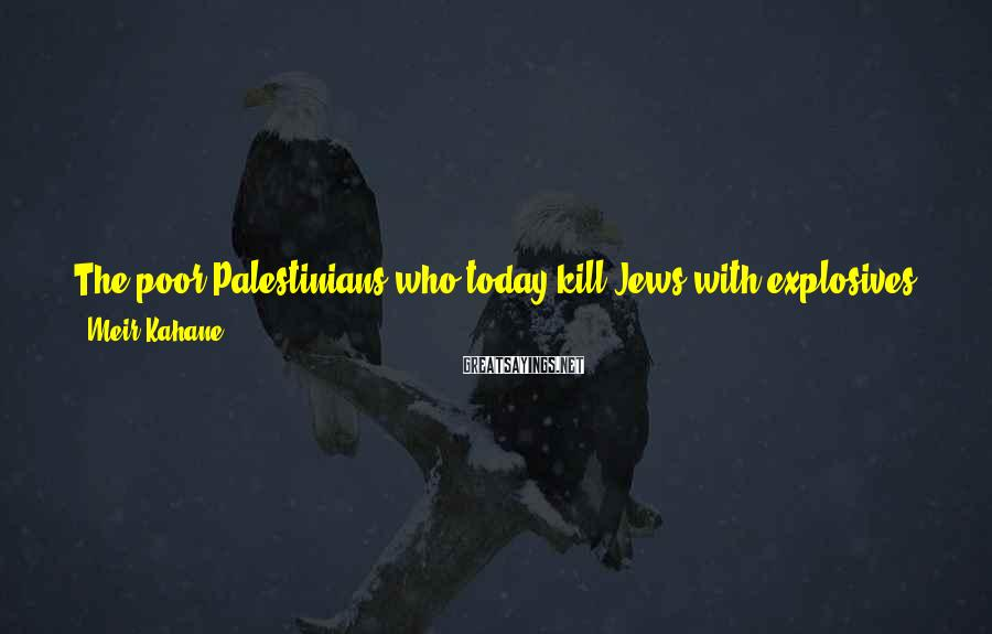 Meir Kahane Sayings: The poor Palestinians who today kill Jews with explosives and firebombs and stones are part