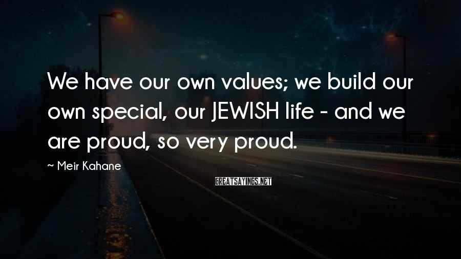 Meir Kahane Sayings: We have our own values; we build our own special, our JEWISH life - and