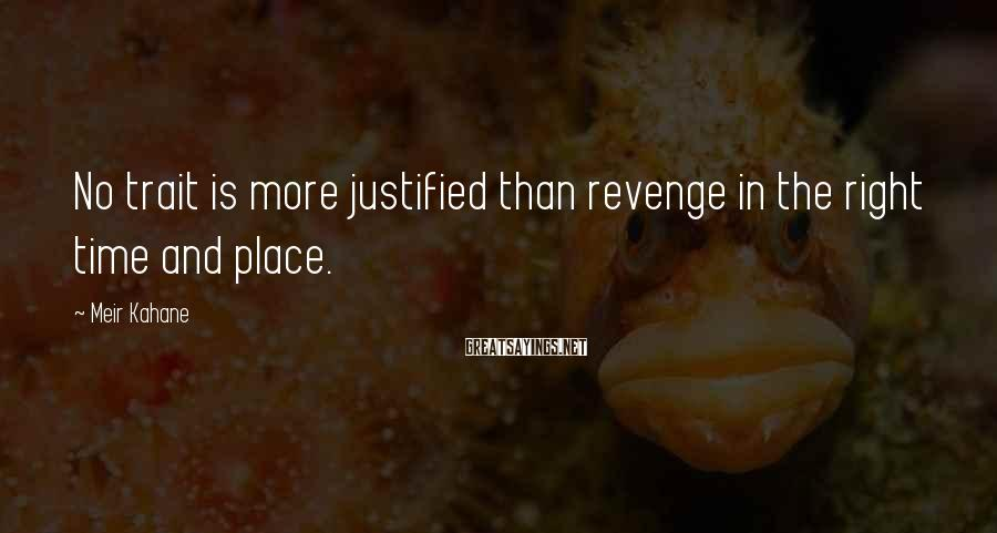 Meir Kahane Sayings: No trait is more justified than revenge in the right time and place.