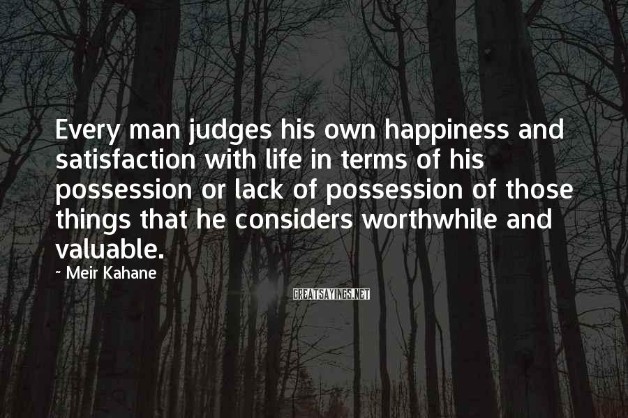 Meir Kahane Sayings: Every man judges his own happiness and satisfaction with life in terms of his possession
