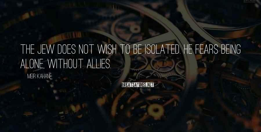 Meir Kahane Sayings: The Jew does not wish to be isolated. He fears being alone, without allies.