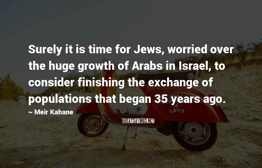 Meir Kahane Sayings: Surely it is time for Jews, worried over the huge growth of Arabs in Israel,
