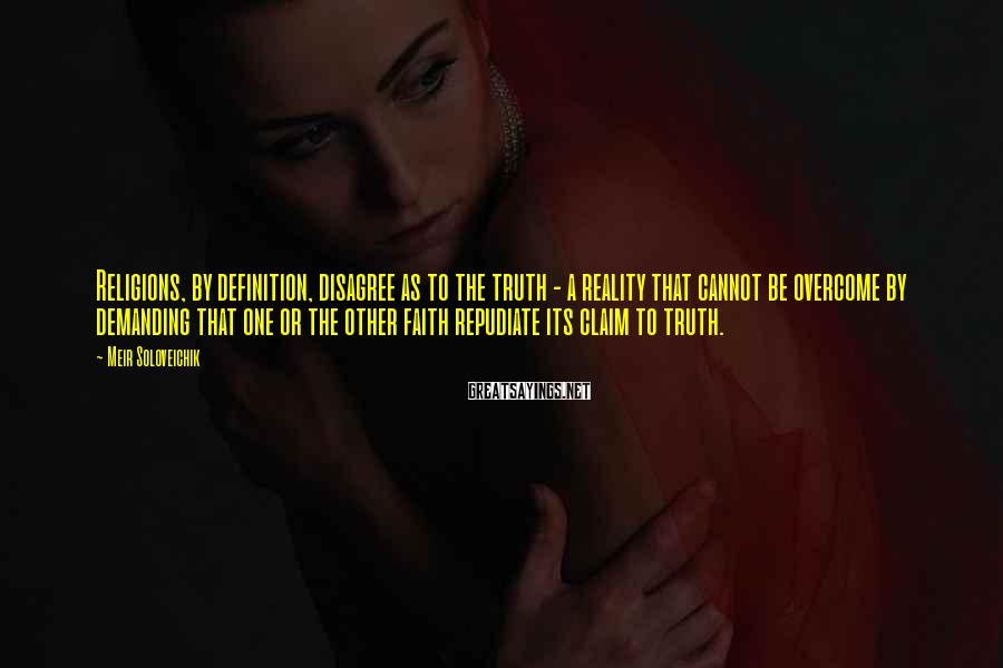 Meir Soloveichik Sayings: Religions, by definition, disagree as to the truth - a reality that cannot be overcome