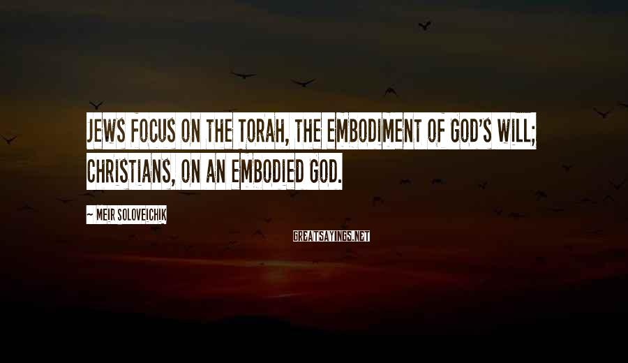 Meir Soloveichik Sayings: Jews focus on the Torah, the embodiment of God's will; Christians, on an embodied God.