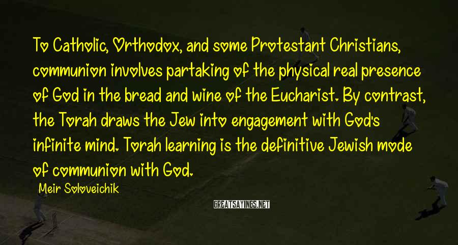 Meir Soloveichik Sayings: To Catholic, Orthodox, and some Protestant Christians, communion involves partaking of the physical real presence