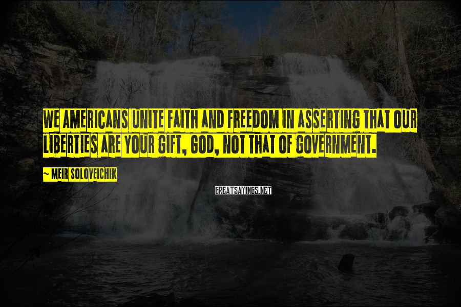 Meir Soloveichik Sayings: We Americans unite faith and freedom in asserting that our liberties are your gift, God,